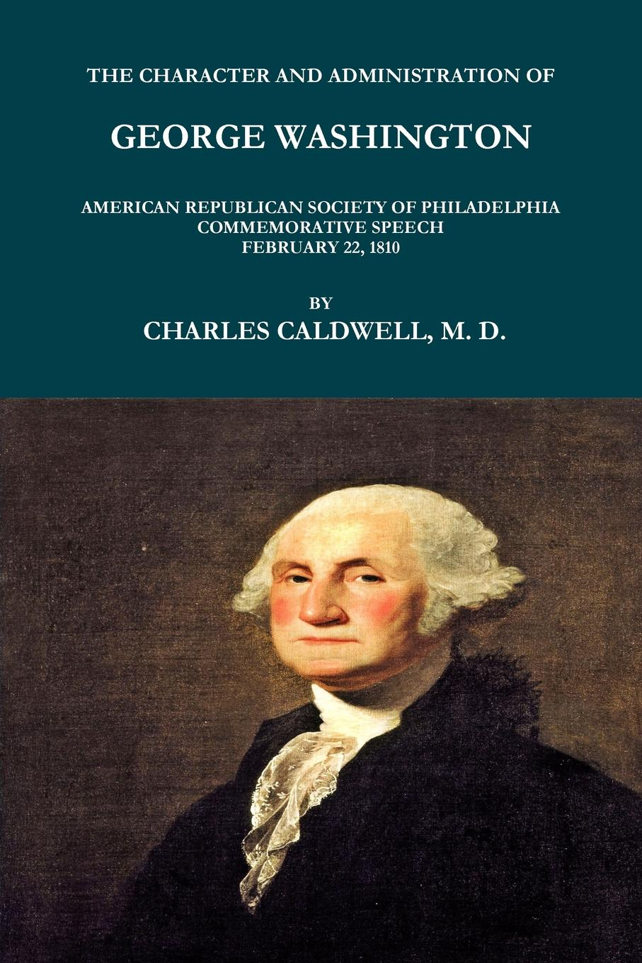 CHARLES CALDWELL THE CHARACTER AND ADMINISTRATION OF GEORGE WASHINGTON. AMERICAN REPUBLICAN SOCIETY PHILADELPHIA COMMEMORATIVE SPEECH, FEBRUARY 22, 1810.