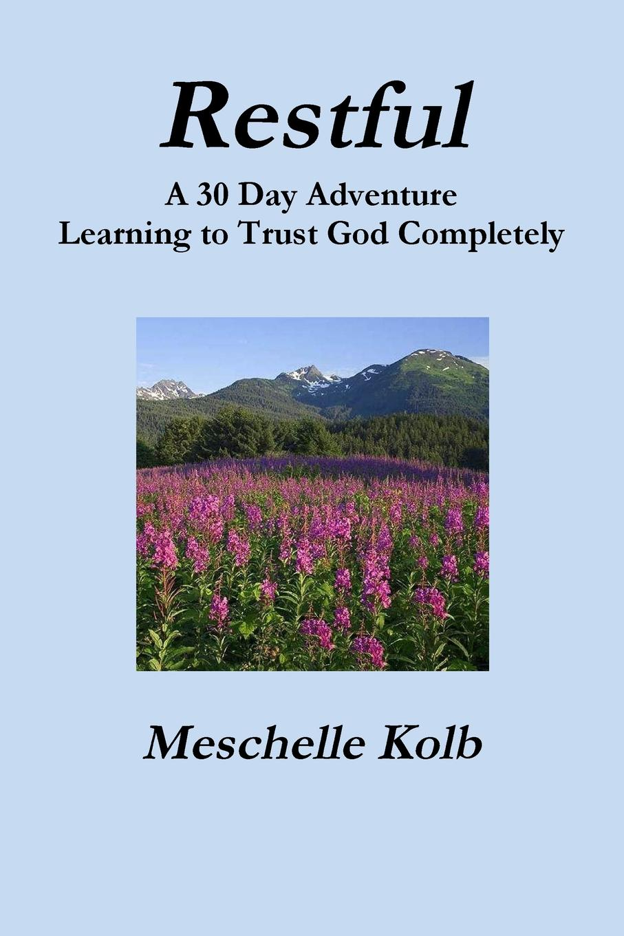 Meschelle Kolb Restful. A 30 Day Adventure Learning to Trust God Completely keith whitaker family trusts a guide for beneficiaries trustees trust protectors and trust creators
