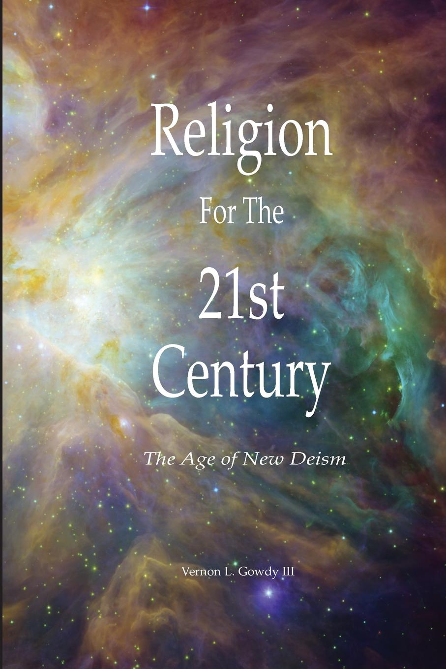 Vernon Gowdy III Religion For the 21st Century - The Age of New Deism bevan s brinkley i bajorek z cooper c 21st century workforces and workplaces the challenges and opportunities for future work practices and labour markets