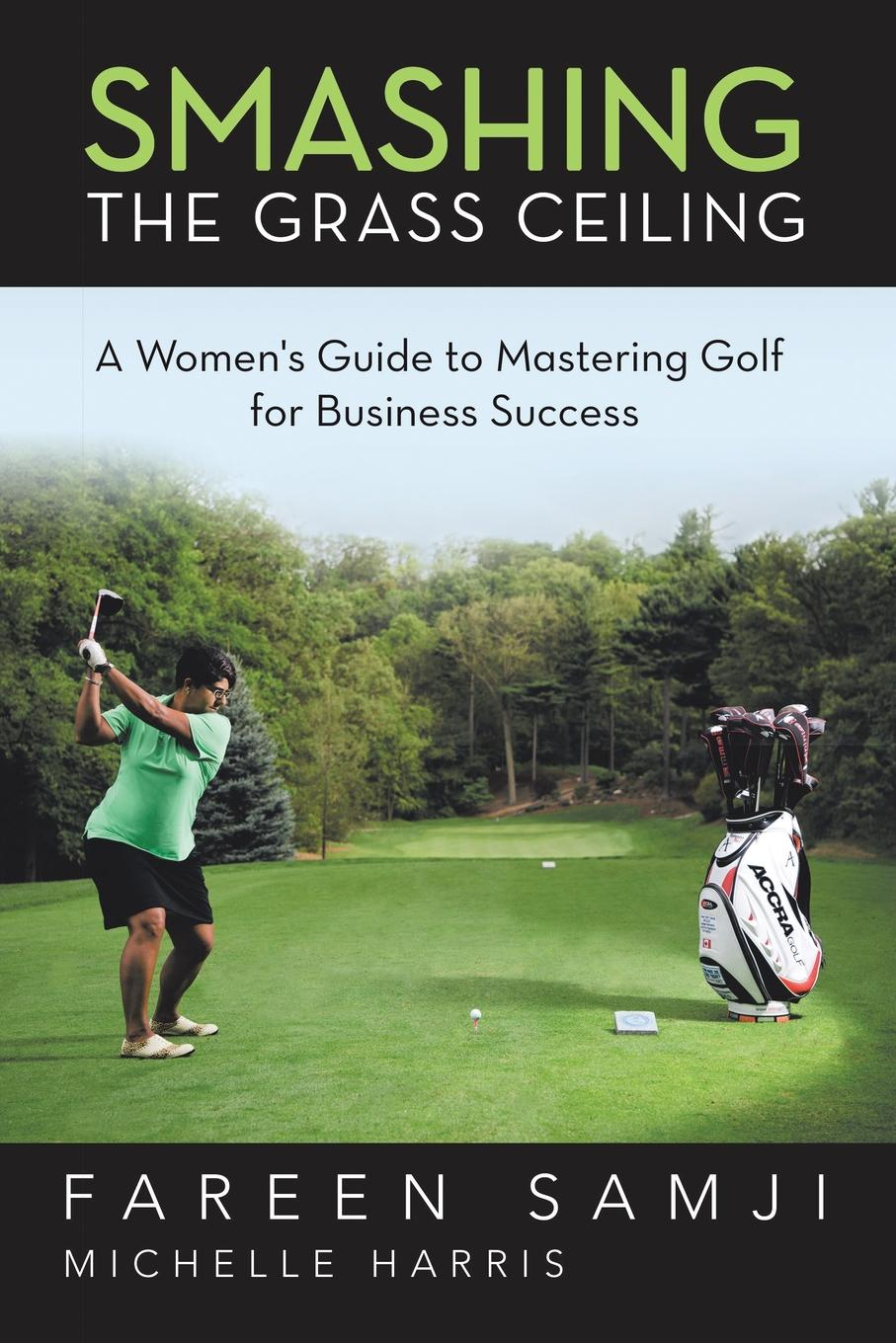Fareen Samji Smashing the Grass Ceiling. A Women.s Guide to Mastering Golf for Business Success golf courses