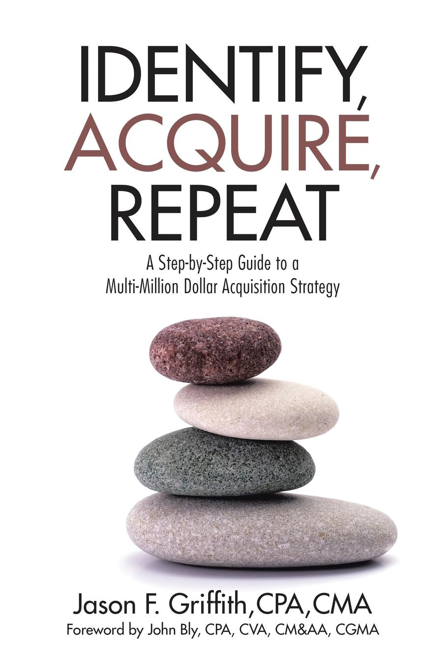 CPA CMA Jason F. Griffith Identify, Acquire, Repeat. A Step-by-Step Guide to a Multi-Million Dollar Acquisition Strategy jason dorsey ryan y size your business how gen y employees can save you money and grow your business
