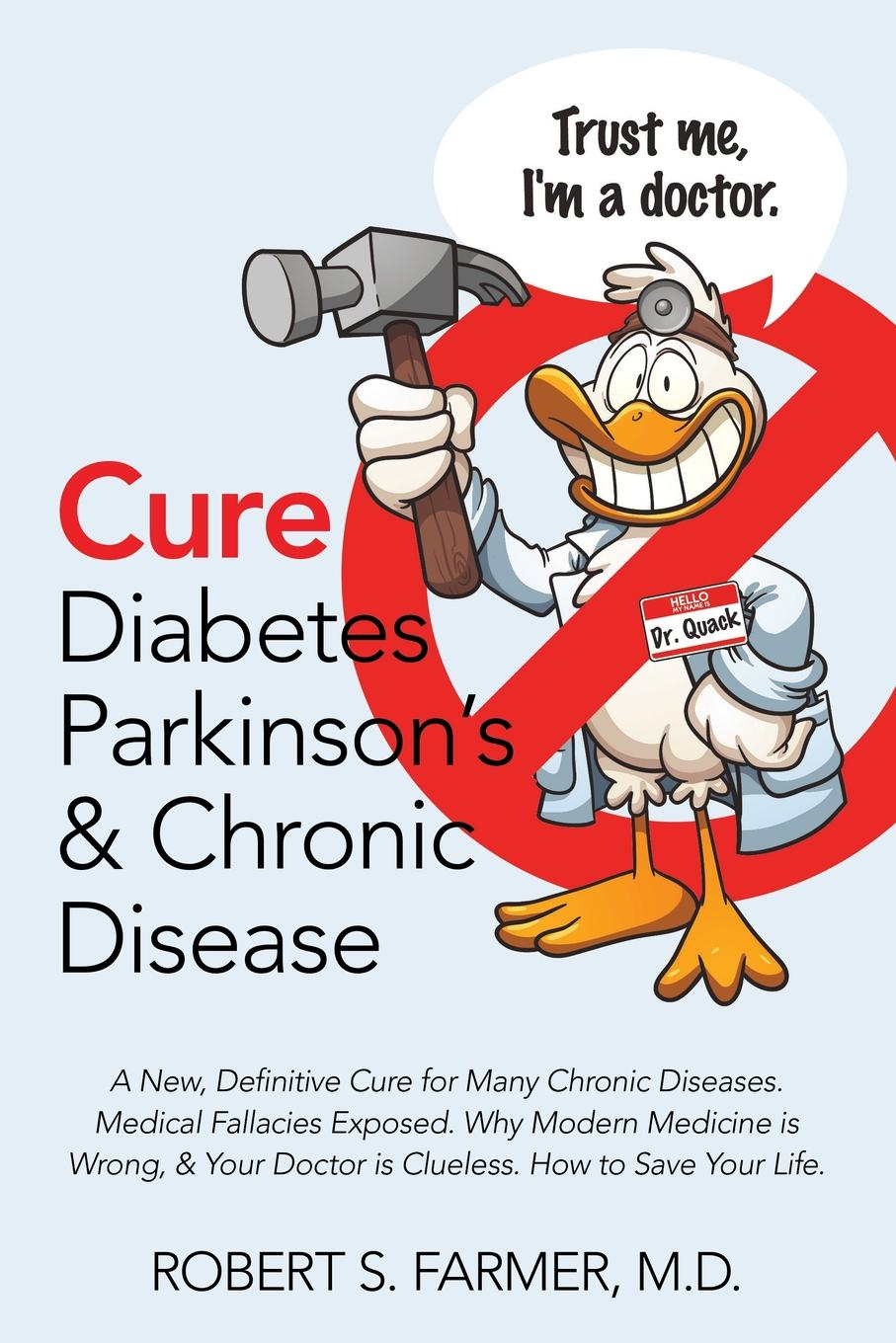 Robert S. Farmer MD Cure Diabetes Parkinson.s . Chronic Disease. A New, Definitive Cure for Many Chronic Diseases. Medical Fallacies Exposed. Why Modern Medicine is Wrong, . Your Doctor is Clueless. How to Save Your Life. allen martha meir alcohol a dangerous and unnecessary medicine how and why