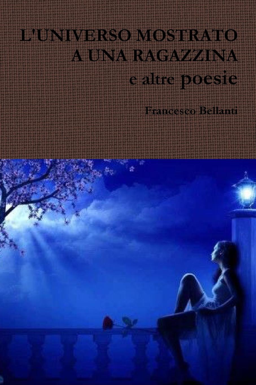 Francesco Bellanti L.UNIVERSO MOSTRATO A UNA RAGAZZINA e altre poesie
