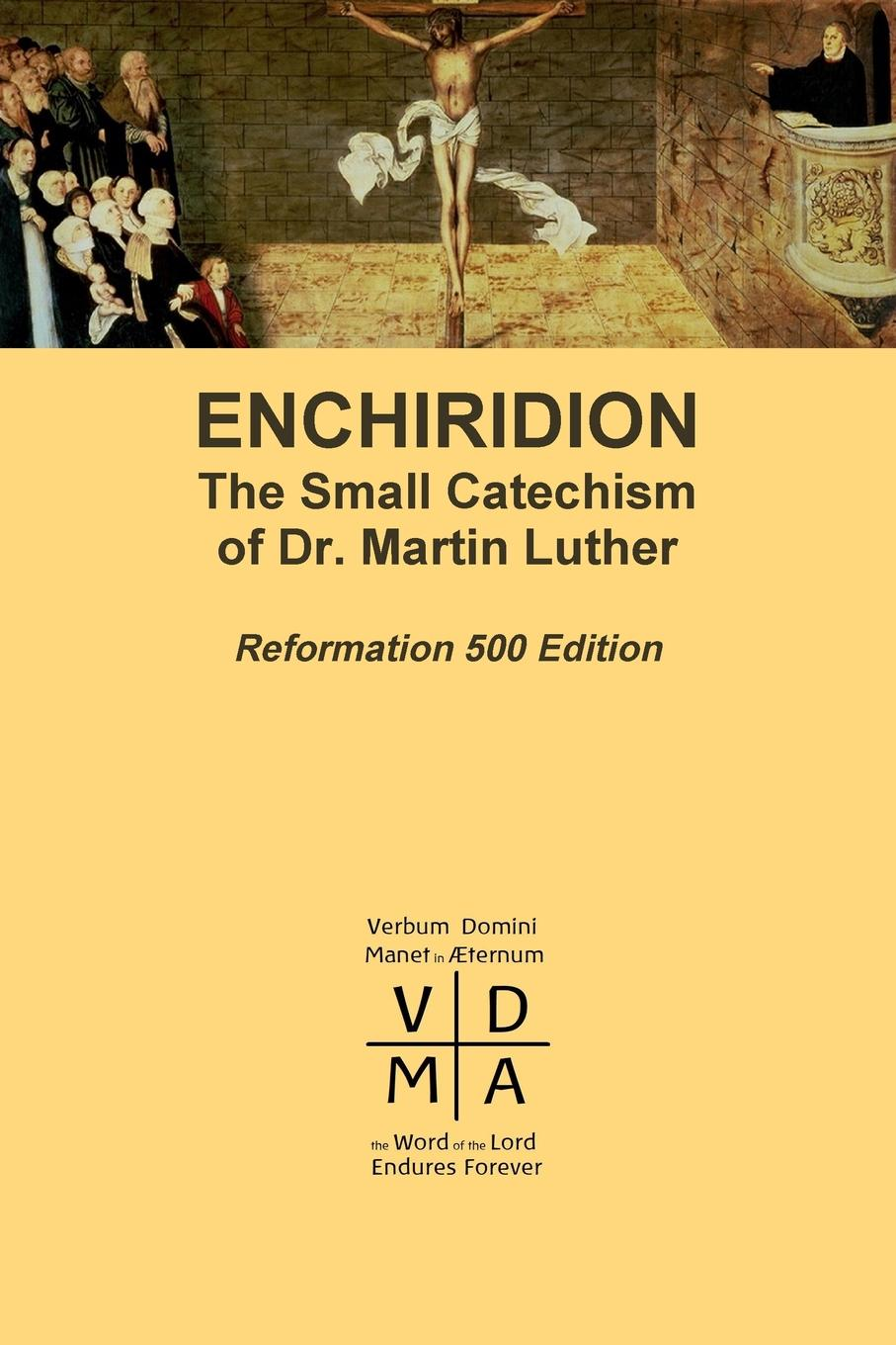 Martin Luther Enchiridion. The Small Catechism of Dr. Martin Luther