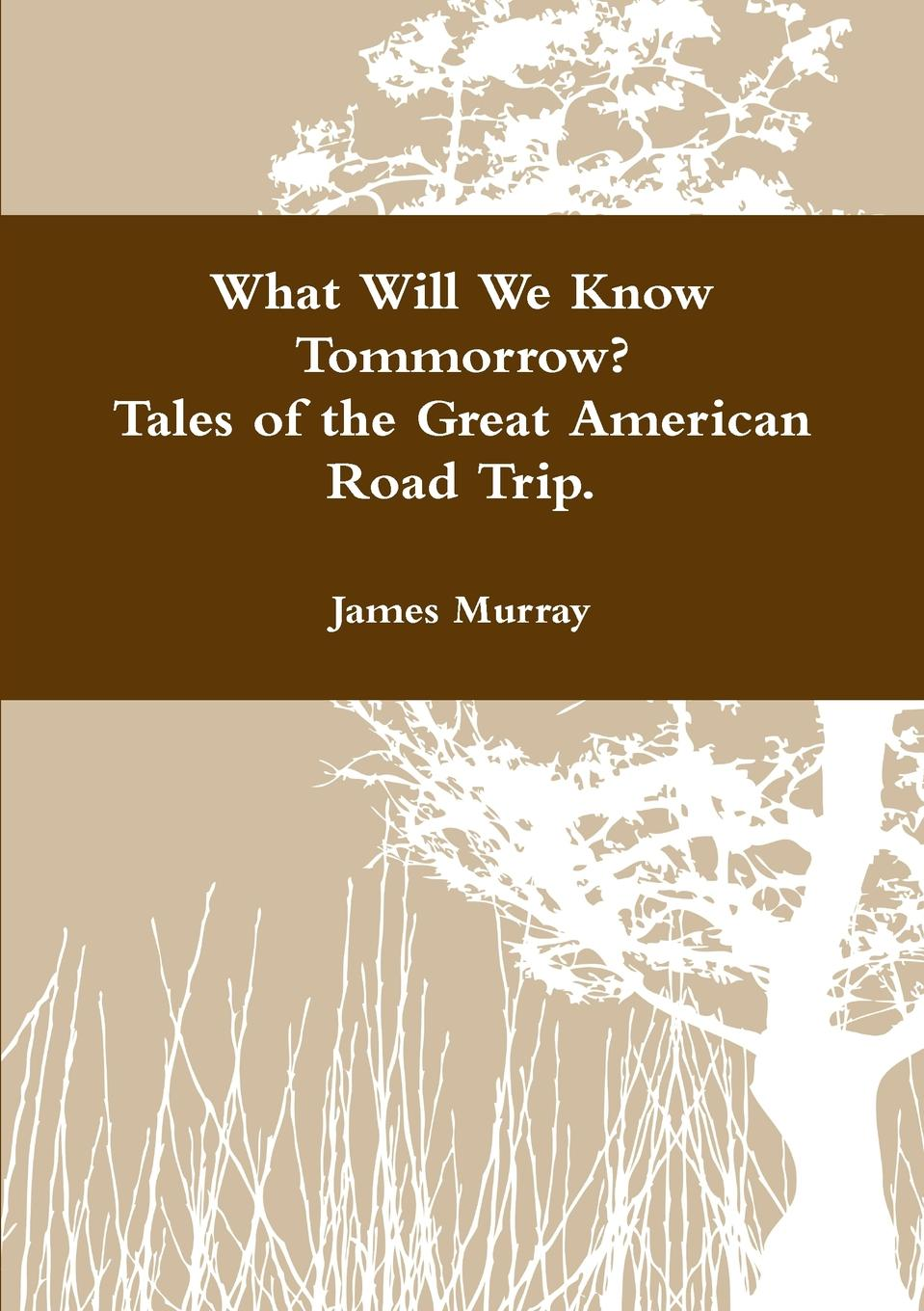 James Murray What Will We Know Tomorrow. Tales of the Great American Road Trip