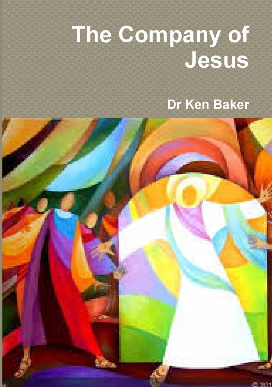Dr Ken Baker The Company of Jesus dr ken baker friend of god