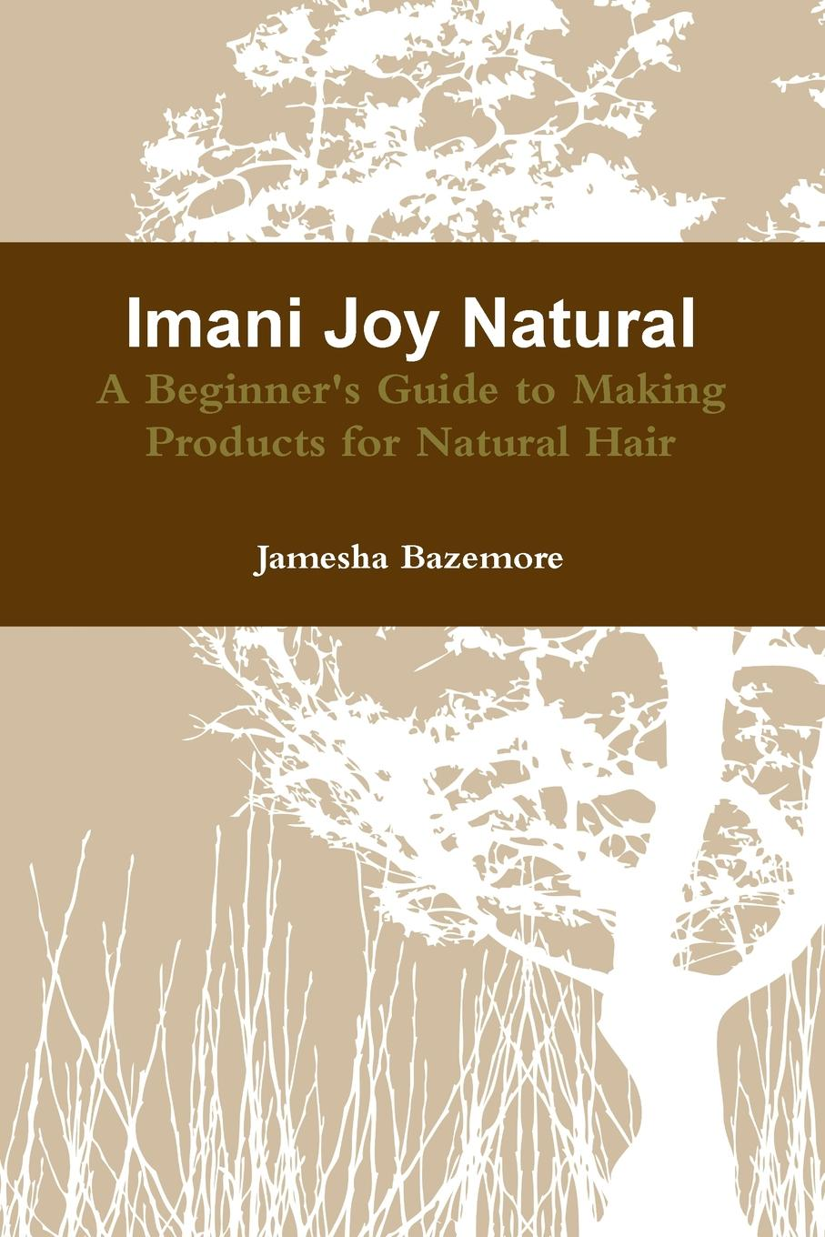 Jamesha Bazemore Imani Joy Natural - A Beginner.s Guide to Making Products for Natural Hair the conran beginners guide to decorating