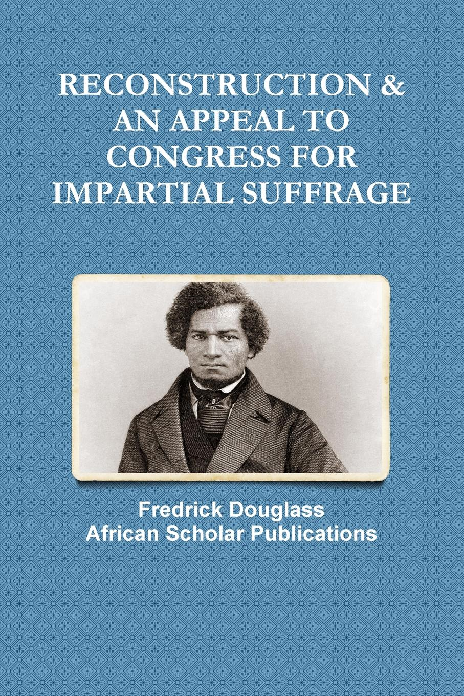 Fredrick Douglass RECONSTRUCTION . AN APPEAL TO CONGRESS FOR IMPARTIAL SUFFRAGE