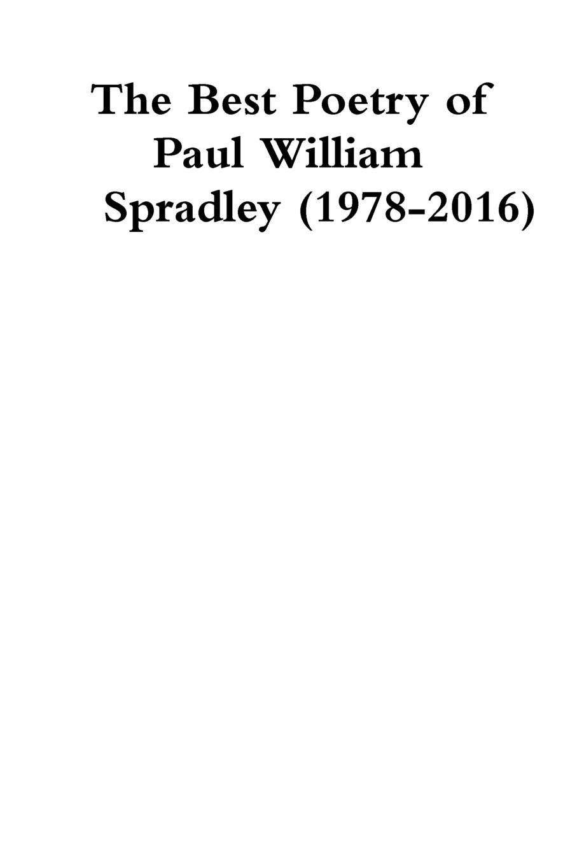 Paul Spradley The Best Poetry of Paul William Spradley (1978-2016) paul spradley the best poetry of paul william spradley 1978 2016