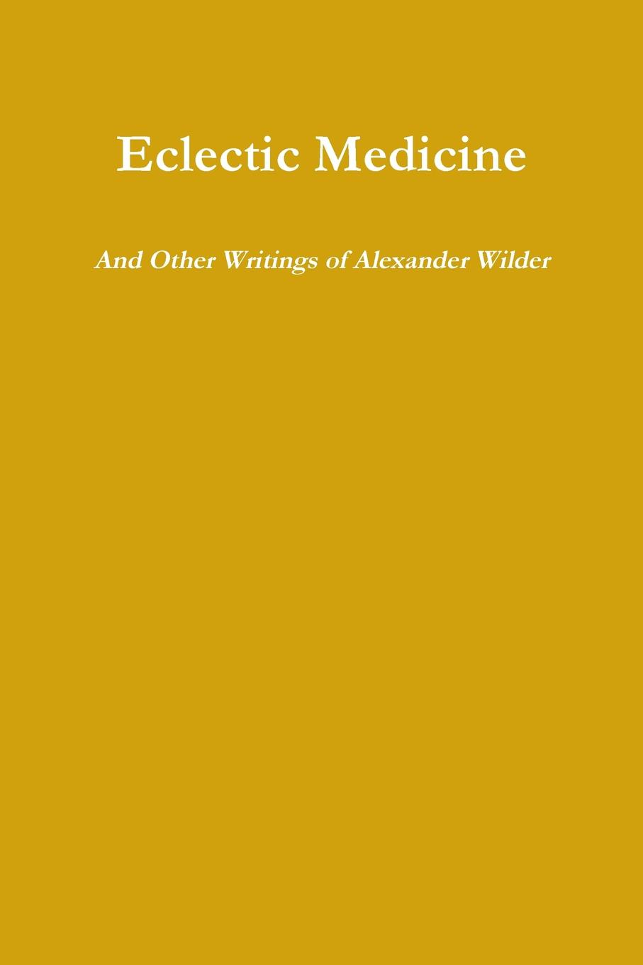 Alexander Wilder Eclectic Medicine And Other Writings of Alexander Wilder biographical writings s