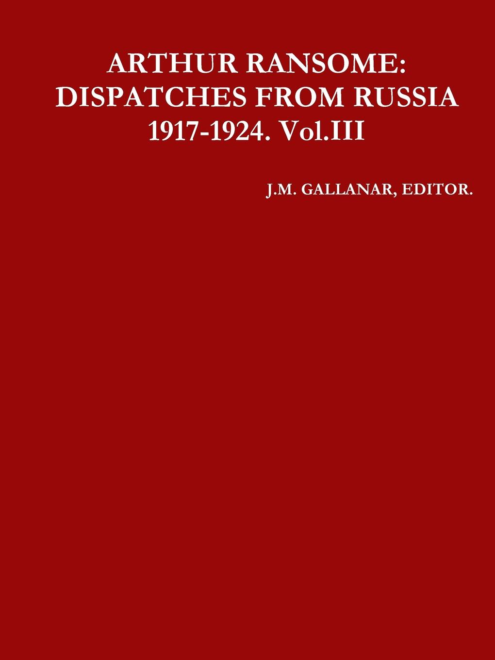 EDITOR. J.M. GALLANAR ARTHUR RANSOME. DISPATCHES FROM RUSSIA 1917-1924. Vol.III 1917 russia s red year