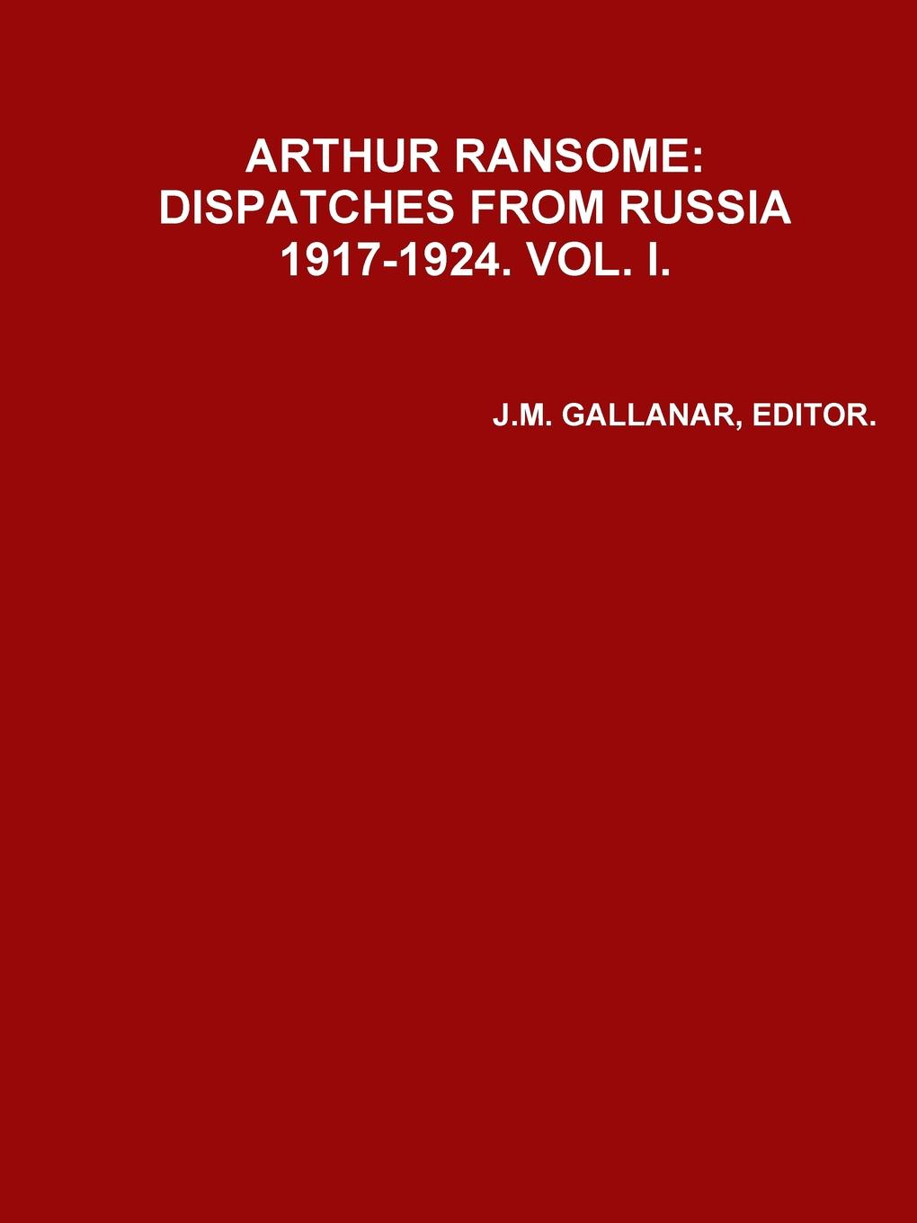 EDITOR J.M. GALLANAR ARHUR RANSOME. DISPATCHES FROM RUSSIA 1917-1924.VOL. i 1917 russia s red year