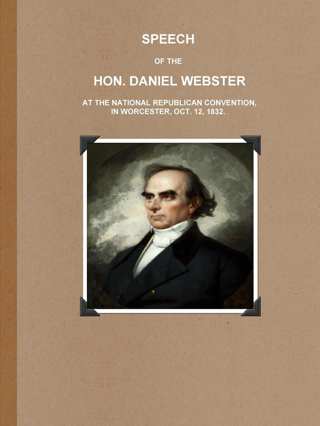 Daniel Webster SPEECH OF THE HON. DANIEL WEBSTER AT THE NATIONAL REPUBLICAN CONVENTION, IN WORCESTER, OCT. 12, 1832. daniel webster the works of daniel webster volume 1