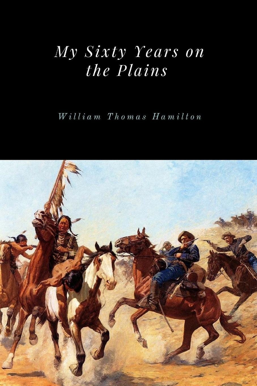 William Thomas Hamilton My Sixty Years on the Plains