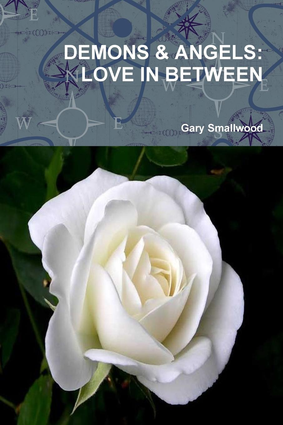 Gary Smallwood DEMONS . ANGELS. LOVE IN BETWEEN between self and others