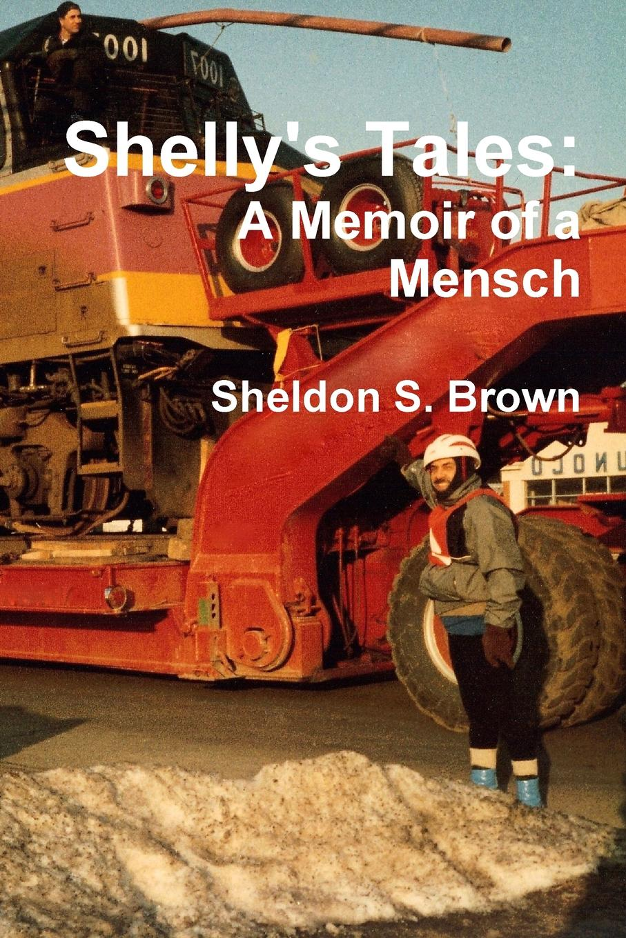Sheldon S. Brown Shelly.s Tales. A Memoir of a Mensch i my life 5 crazy year journal