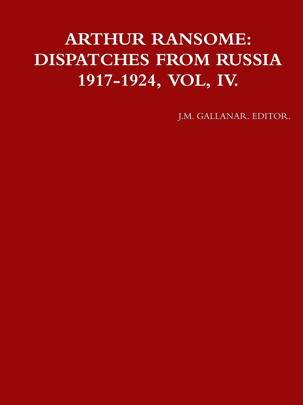 J.M. GALLANAR. EDITOR. ARTHUR RANSOME. DISPATCHES FROM RUSSIA 1917-1924, VOL, IV. 1917 russia s red year