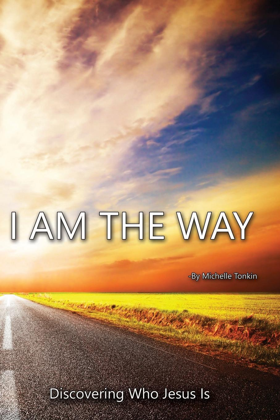 Michelle Tonkin I Am the Way, Discovering Who Jesus Is jim greene the god who is i am