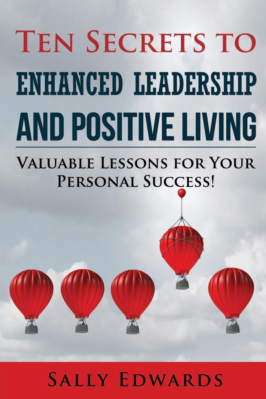 Sally Edwards Ten Secrets to Enhanced Leadership and Positive Living barry polansky the complete dentist positive leadership and communication skills for success