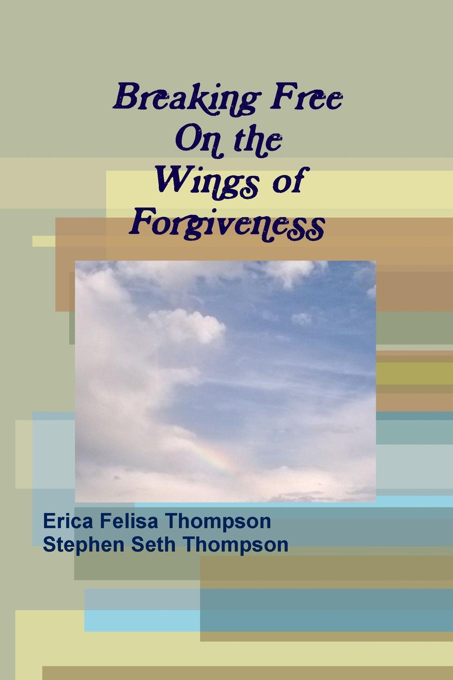 Erica Felisa Thompson, Stephen Seth Thompson Breaking Free On the Wings of Forgiveness alex bloch the journey to forgiveness