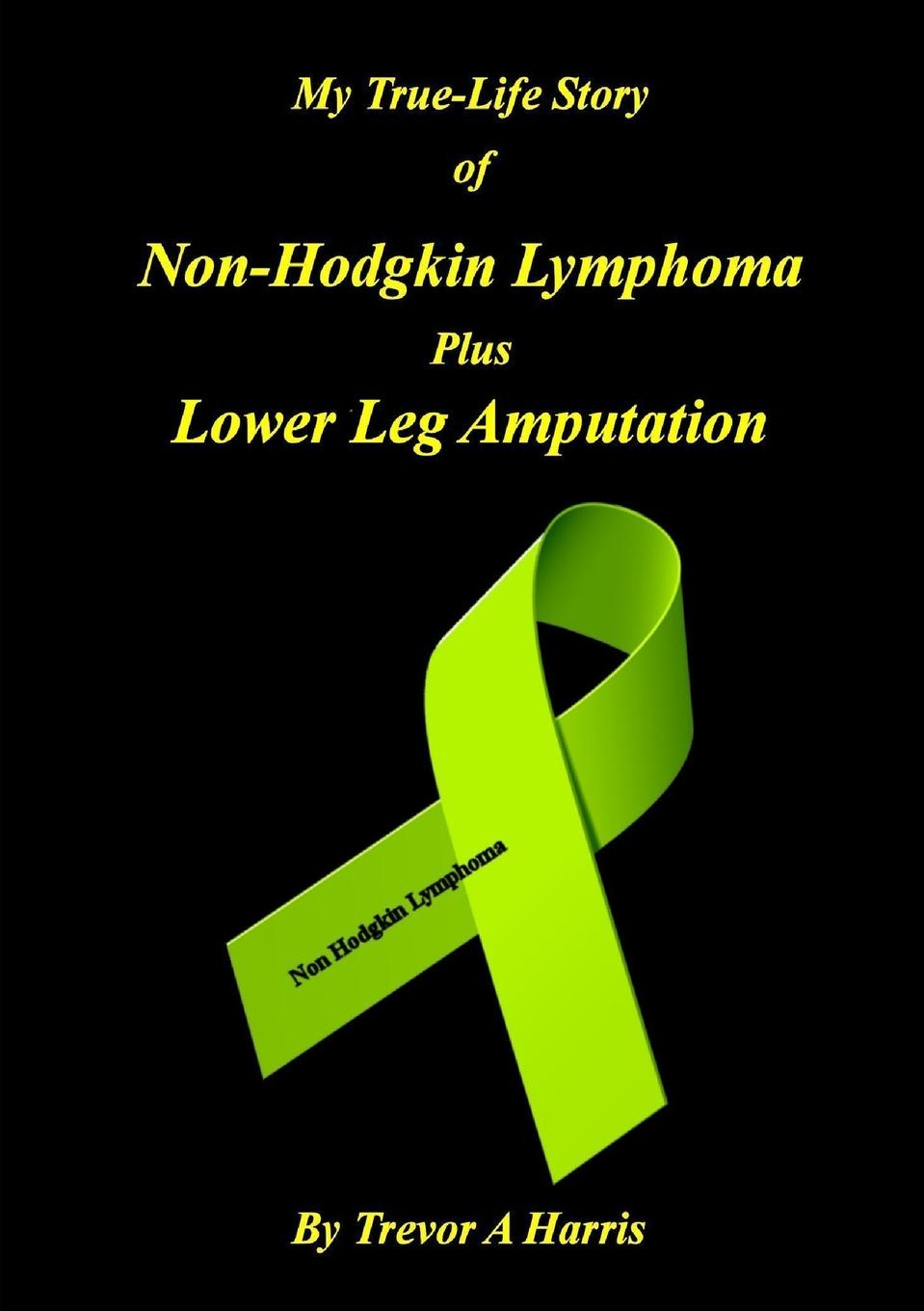 Trevor A Harris My True-Life Story of Non-Hodgkin Lymphoma plus Amputation trevor a harris my true life story of non hodgkin lymphoma plus amputation