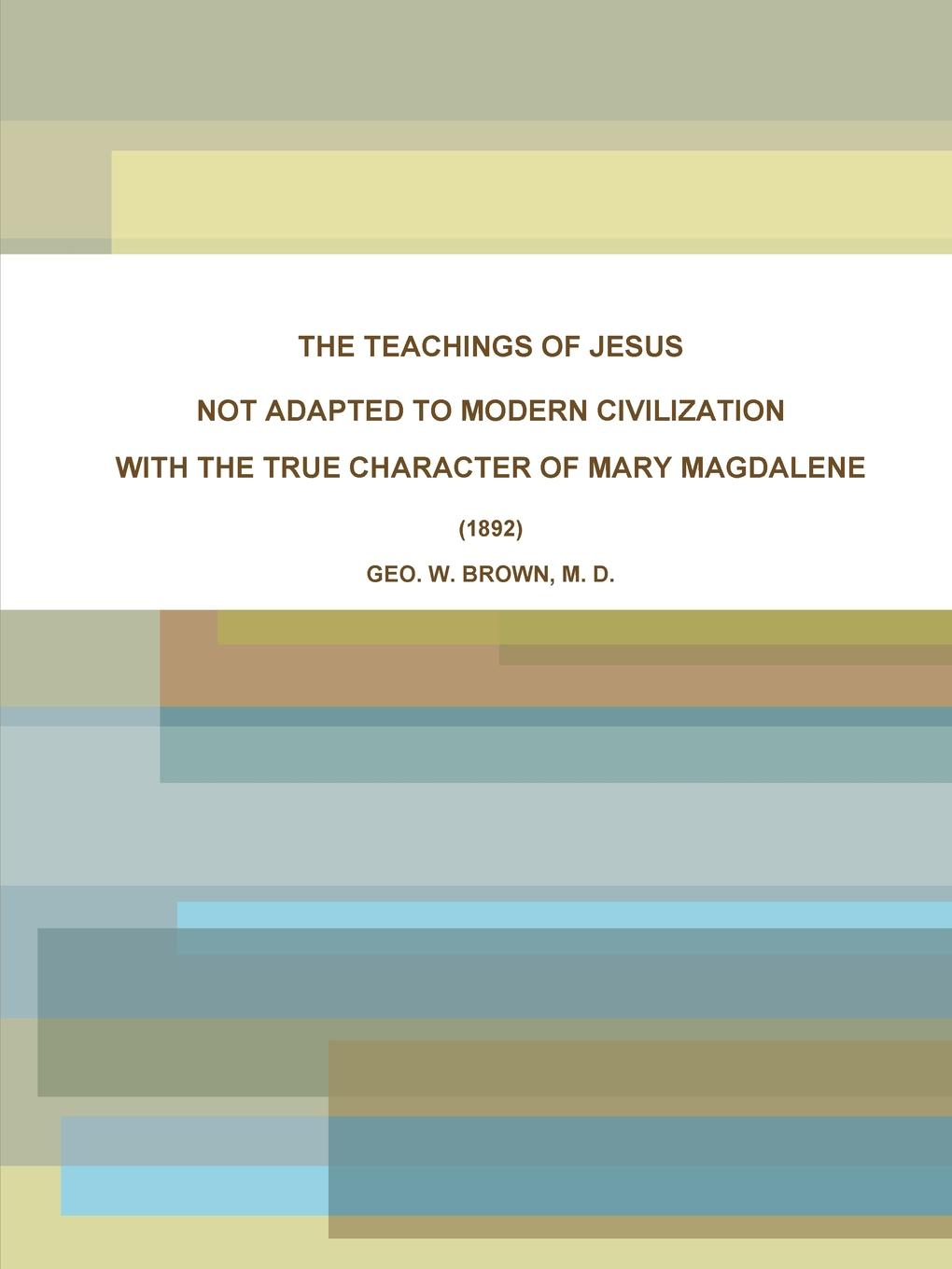 M. D. GEO. W. BROWN THE TEACHINGS OF JESUS, NOT ADAPTED TO MODERN CIVILIZATION. WITH THE TRUE CHARACTER OF MARY MAGDALENE. (1892) the gnostic gospels of philip mary magdalene and thomas