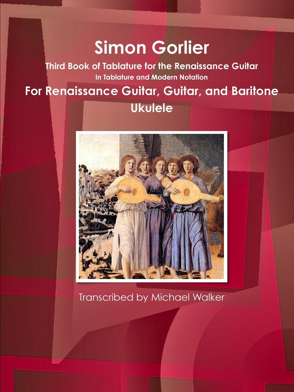 Michael Walker Simon Gorlier Third Book of Tablature for the Renaissance Guitar In Tablature and Modern Notation For Renaissance Guitar, Guitar, and Baritone Ukulele simon gray the common pursuit a play