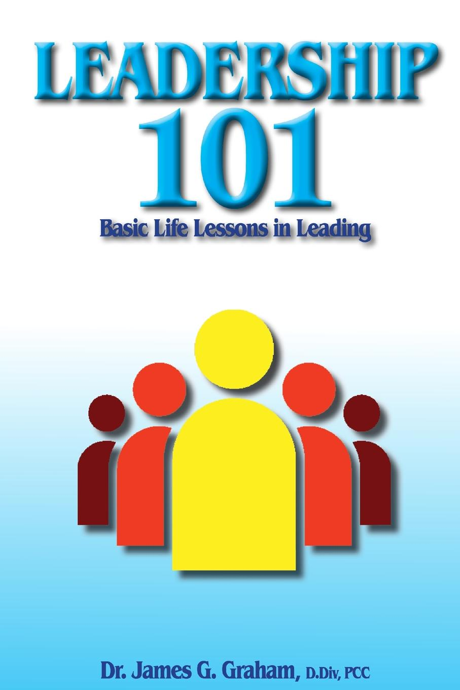 DR. JAMES G. GRAHAM LEADERSHIP 101 - Basic Lessons in Leading bill george seven lessons for leading in crisis