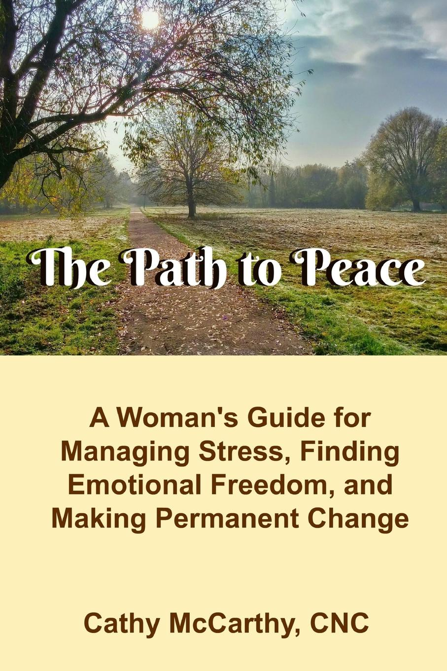 Cathy McCarthy The Path to Peace. A Woman.s Guide to Managing Stress, Finding Emotional Freedom and Making Permanent Change change your mind change your life