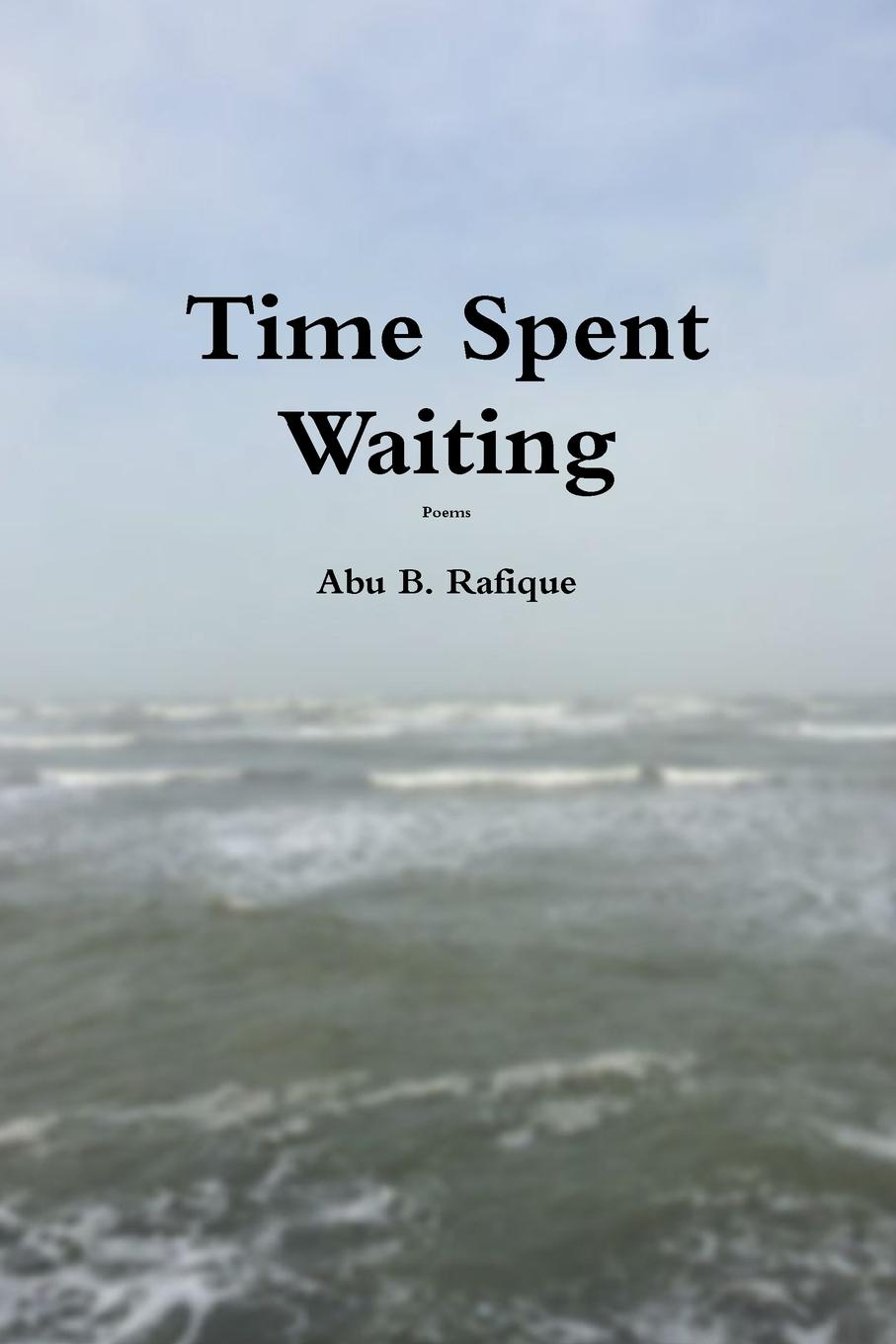 Abu B. Rafique Time Spent Waiting leonard o toole loss hope love and life a collection of poetry