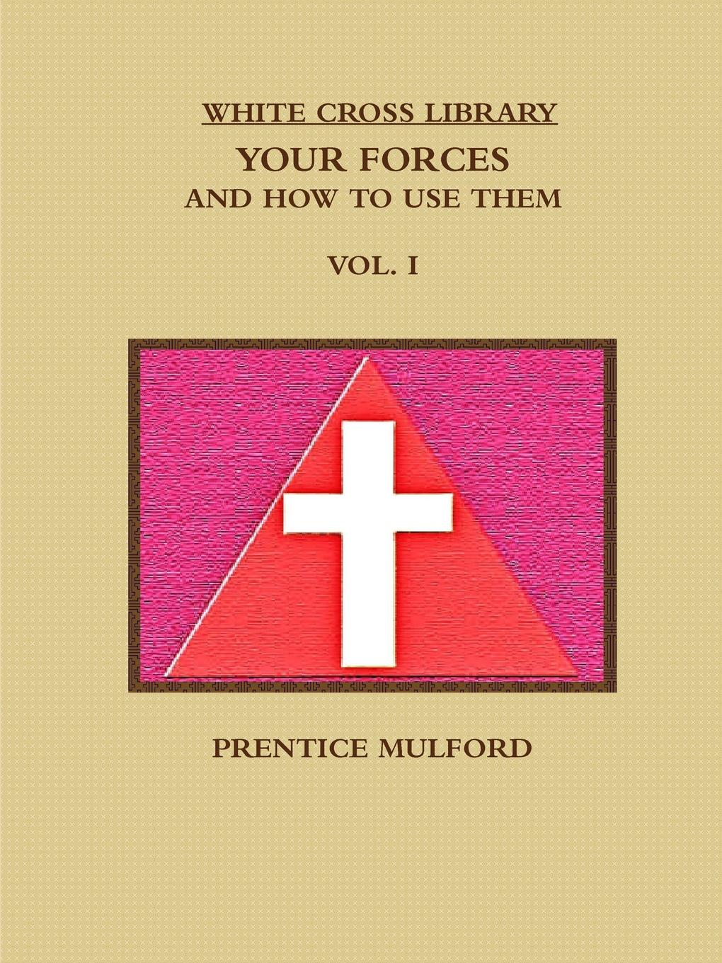 PRENTICE MULFORD THE WHITE CROSS LIBRARY. YOUR FORCES, AND HOW TO USE THEM. VOL. I. unknown author cervantes revista hispano americana agosto 1918 classic reprint