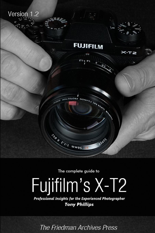 Tony Phillips The Complete Guide to Fujifilm.s X-t2 (B.W Edition) недорго, оригинальная цена