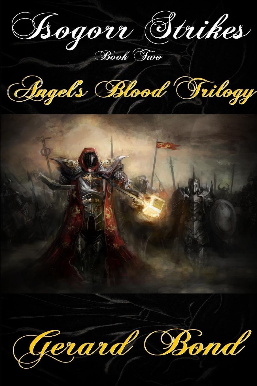 Gerard Bond Isogorr Strikes. Book Two Angel.s Blood Trilogy