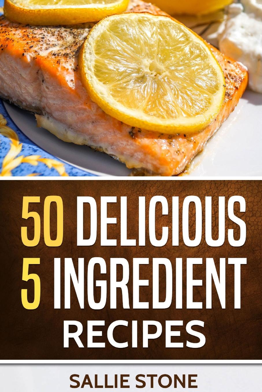 Sallie Stone 50 Delicious 5 Ingredient Recipes sally bee the secret ingredient family cookbook