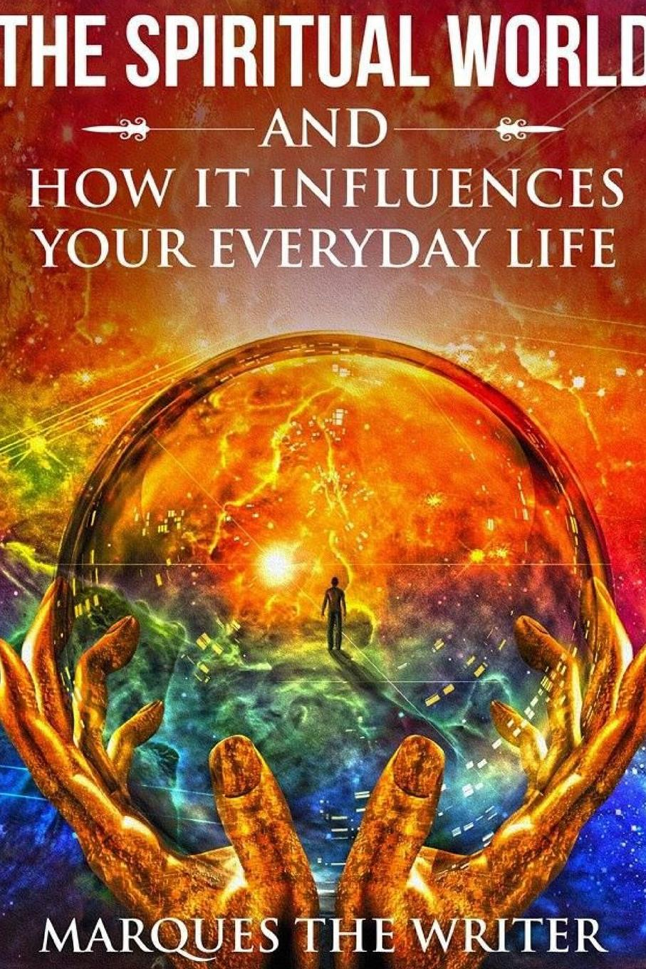 Marques The Writer The Spiritual World and How It Influences Your Everyday Life change your mind change your life