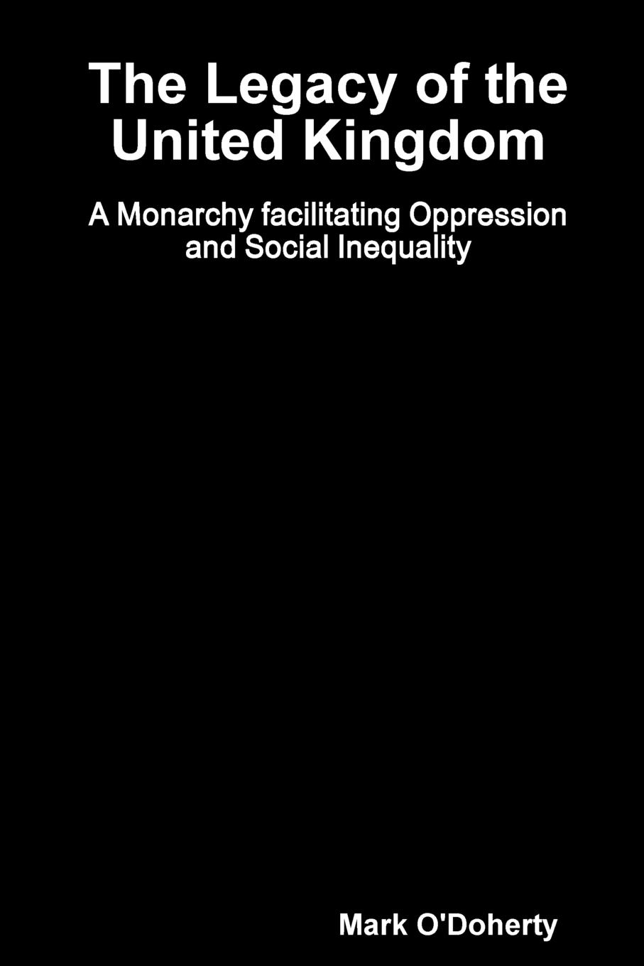 Mark O'Doherty The Legacy of the United Kingdom - A Monarchy facilitating Oppression and Social Inequality цены