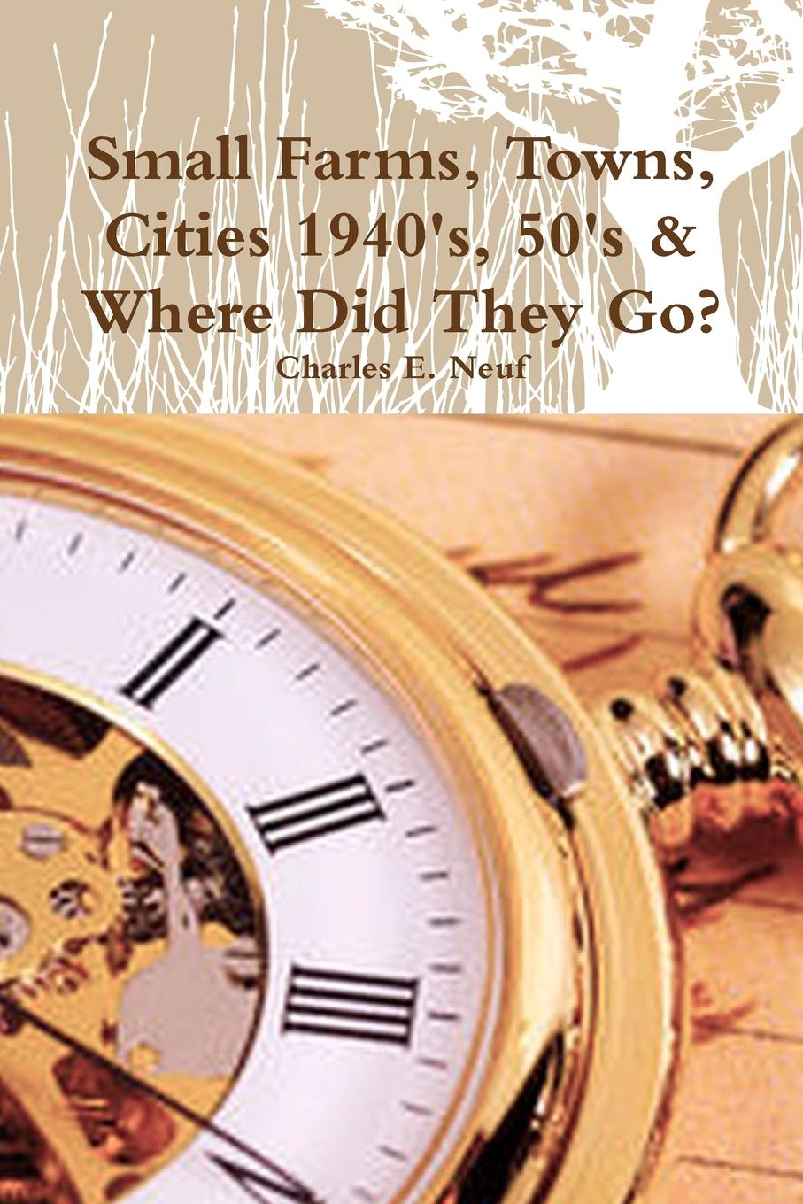 Charles E. Neuf Small Farms, Towns, Cities 1940.s, 50.s . Where Did They Go. By The Time Traveler fletcher s let me tell you about a man i knew