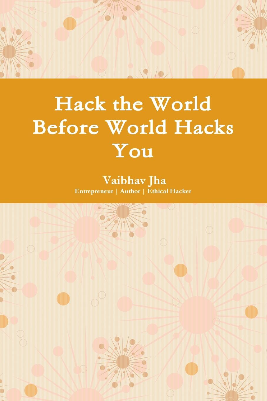 Vaibhav Jha Hack the World Before World Hacks You cyber threat how to manage the growing risk of cyber attacks