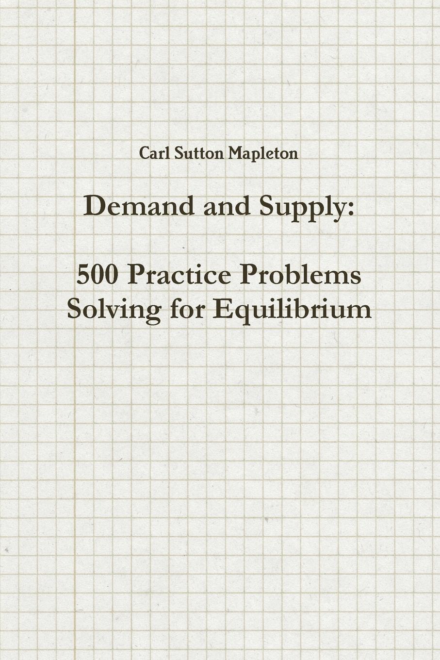 Carl Sutton Mapleton Demand and Supply. 500 Practice Problems Solving for Equilibrium ma allen kuang amber geometry 1 001 practice problems for dummies free online practice