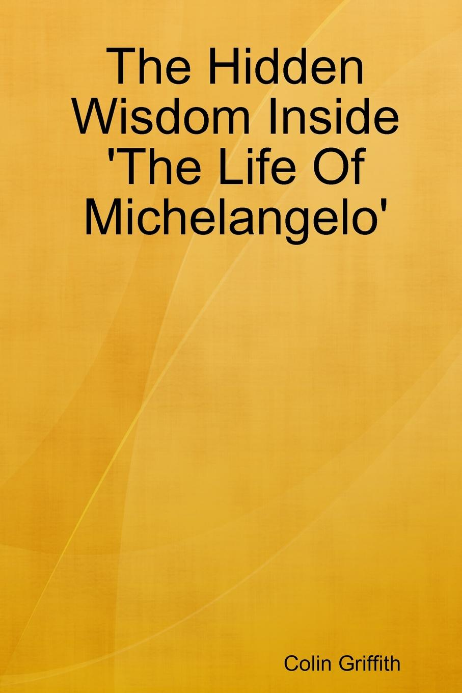 Colin Griffith The Hidden Wisdom Inside .The Life Of Michelangelo.