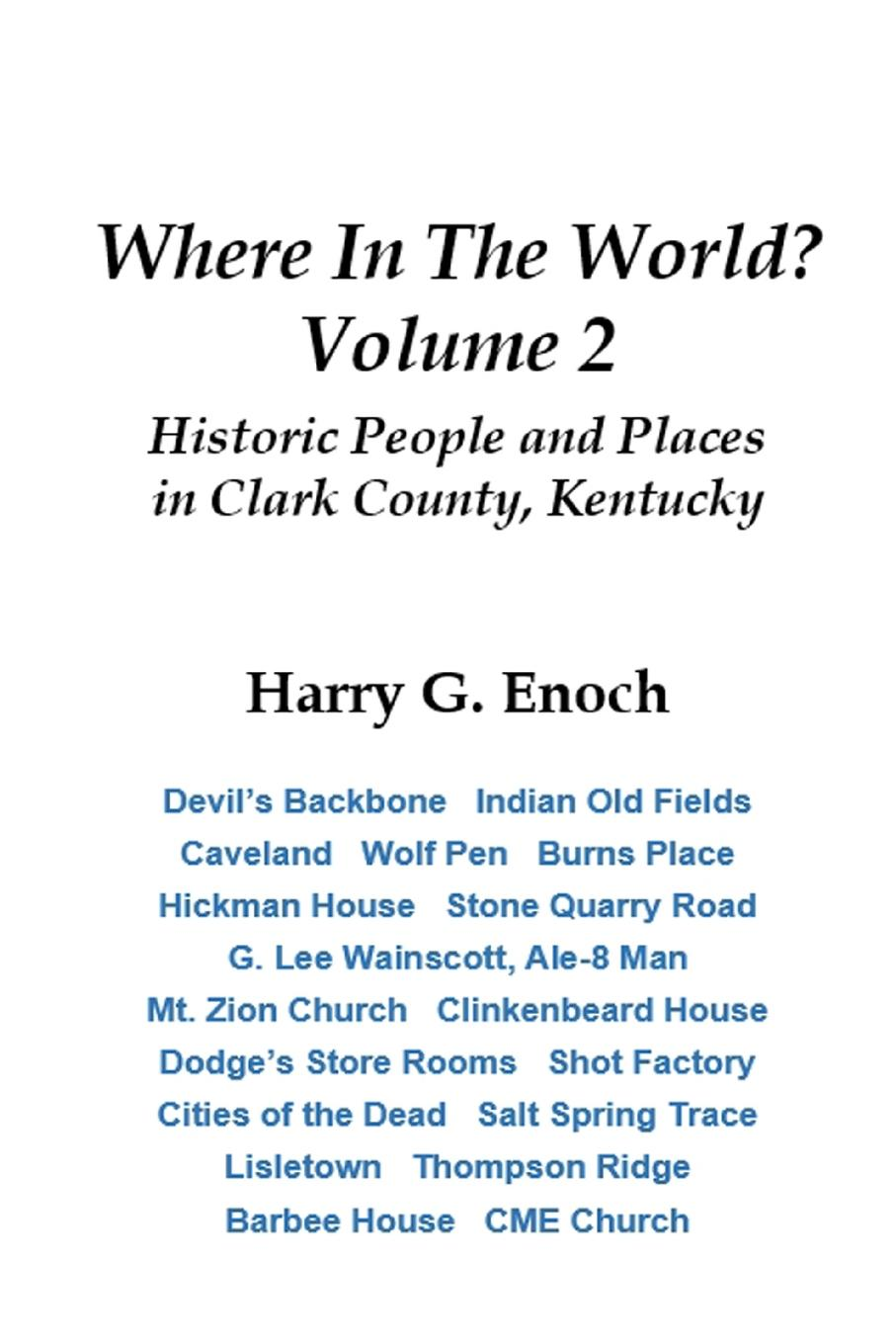 Harry G. Enoch Where In The World. Volume 2, Historic People and Places in Clark County, Kentucky