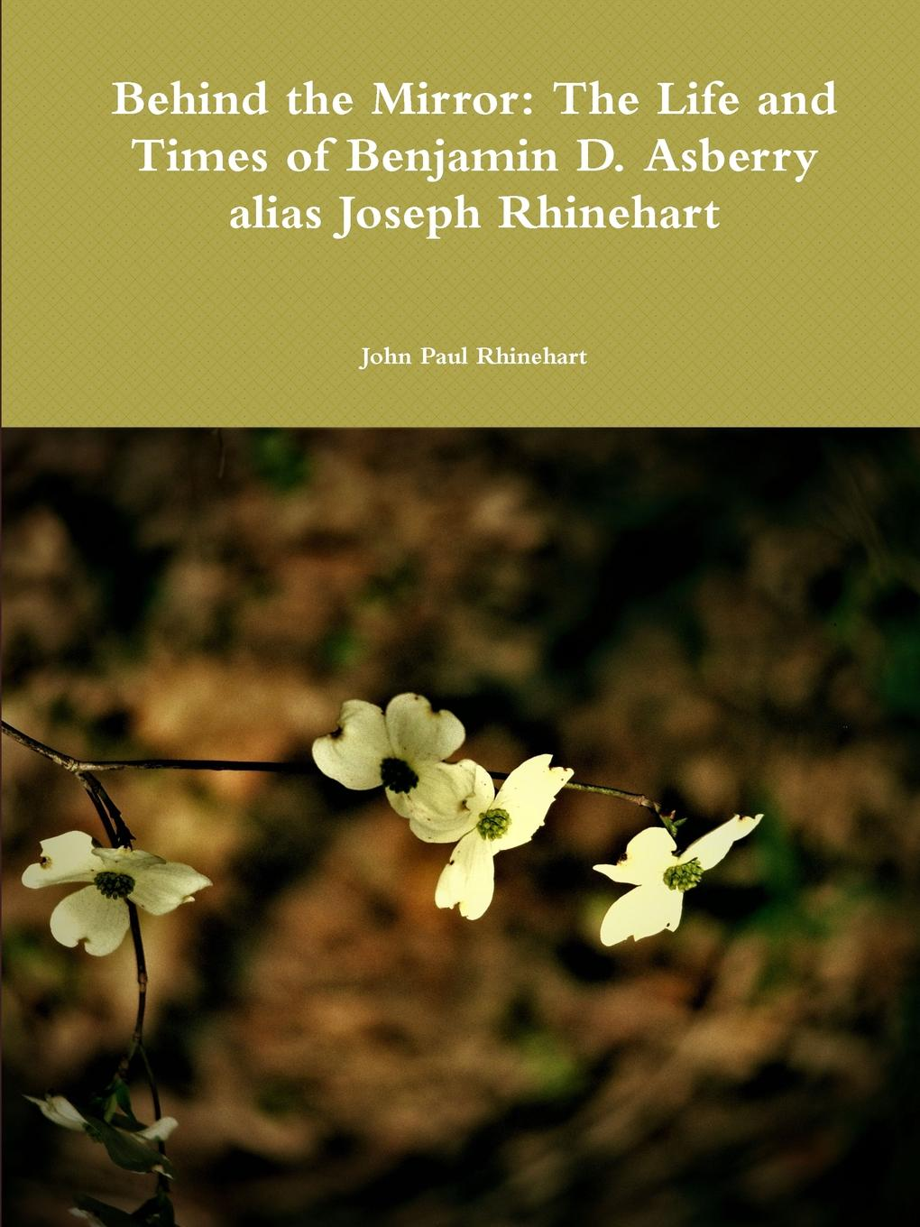 John Paul Rhinehart Behind the Mirror. The Life and Times of Benjamin D. Asberry alias Joseph Rhinehart john joseph briggs the history of melbourne in the county of derby including biographical notices of the coke melbourne and hardinge families