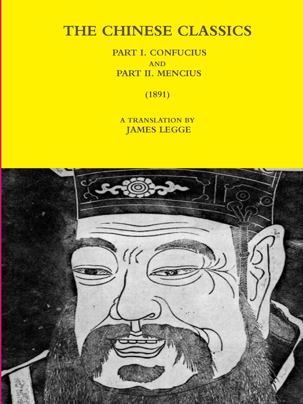 A TRANSLATION BY JAMES LEGGE THE CHINESE CLASSICS - PART I. CONFUCIUS AND PART II. MENCIUS (1891)