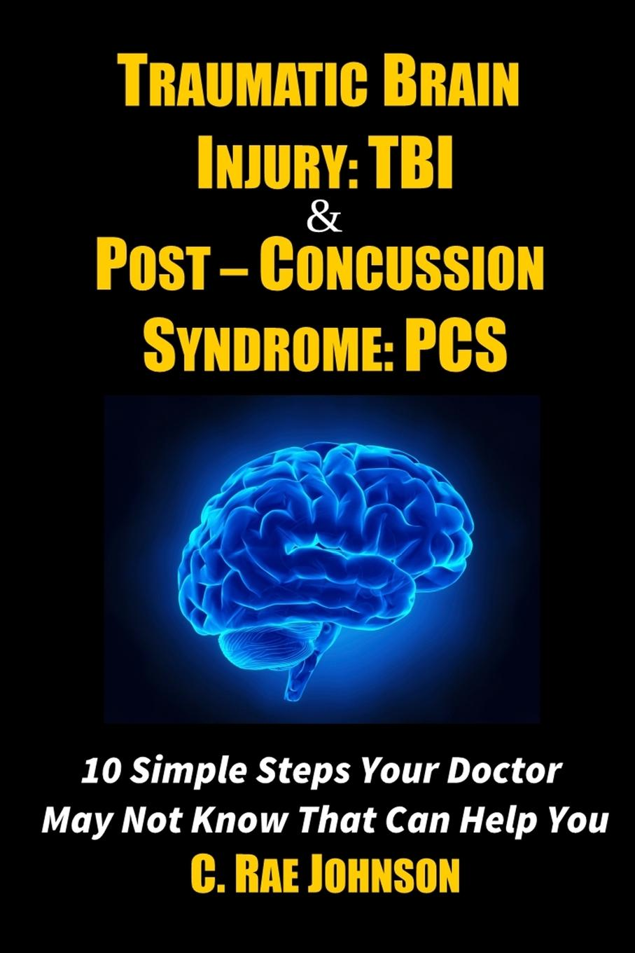 C. Rae Johnson Traumatic Brain Injury. TBI . Post-Concussion Syndrome: PCS 10 Simple Steps Your Doctor May Not Know That Can Help You diaz arrastia ramon traumatic brain injury