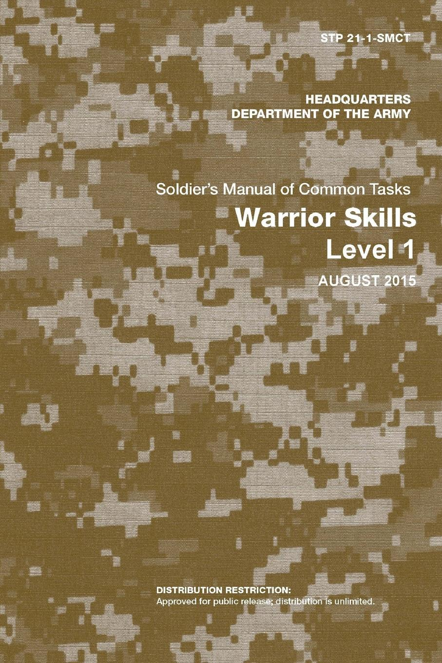 Department of the Army Soldier.s Manual of Common Tasks. Warrior Skills Level 1 (STP 21-1-SMCT) (August 2015 Edition) manual of the warrior of light