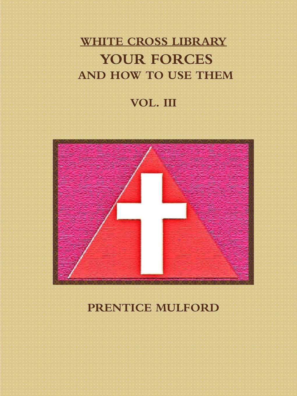 PRENTICE MULFORD THE WHITE CROSS LIBRARY. YOUR FORCES, AND HOW TO USE THEM. VOL. III. unknown author cervantes revista hispano americana agosto 1918 classic reprint