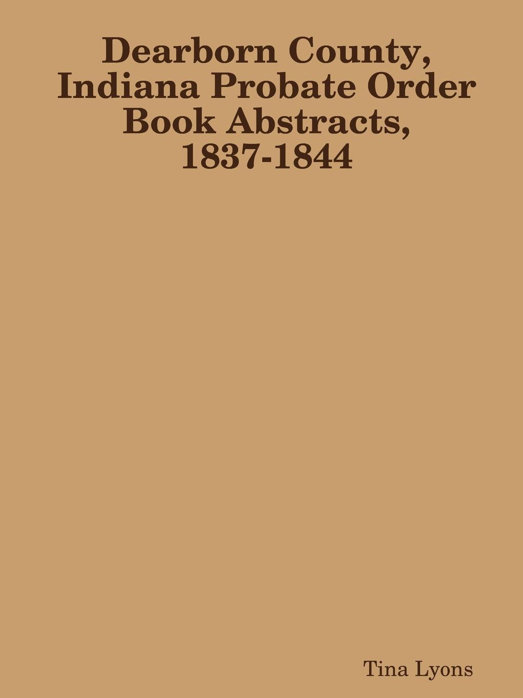 Tina Lyons Dearborn County, Indiana Probate Order Book Abstracts, 1837-1844 russell fishkind j aarp probate wars of the rich and famous an insider s guide to estate and probate litigation