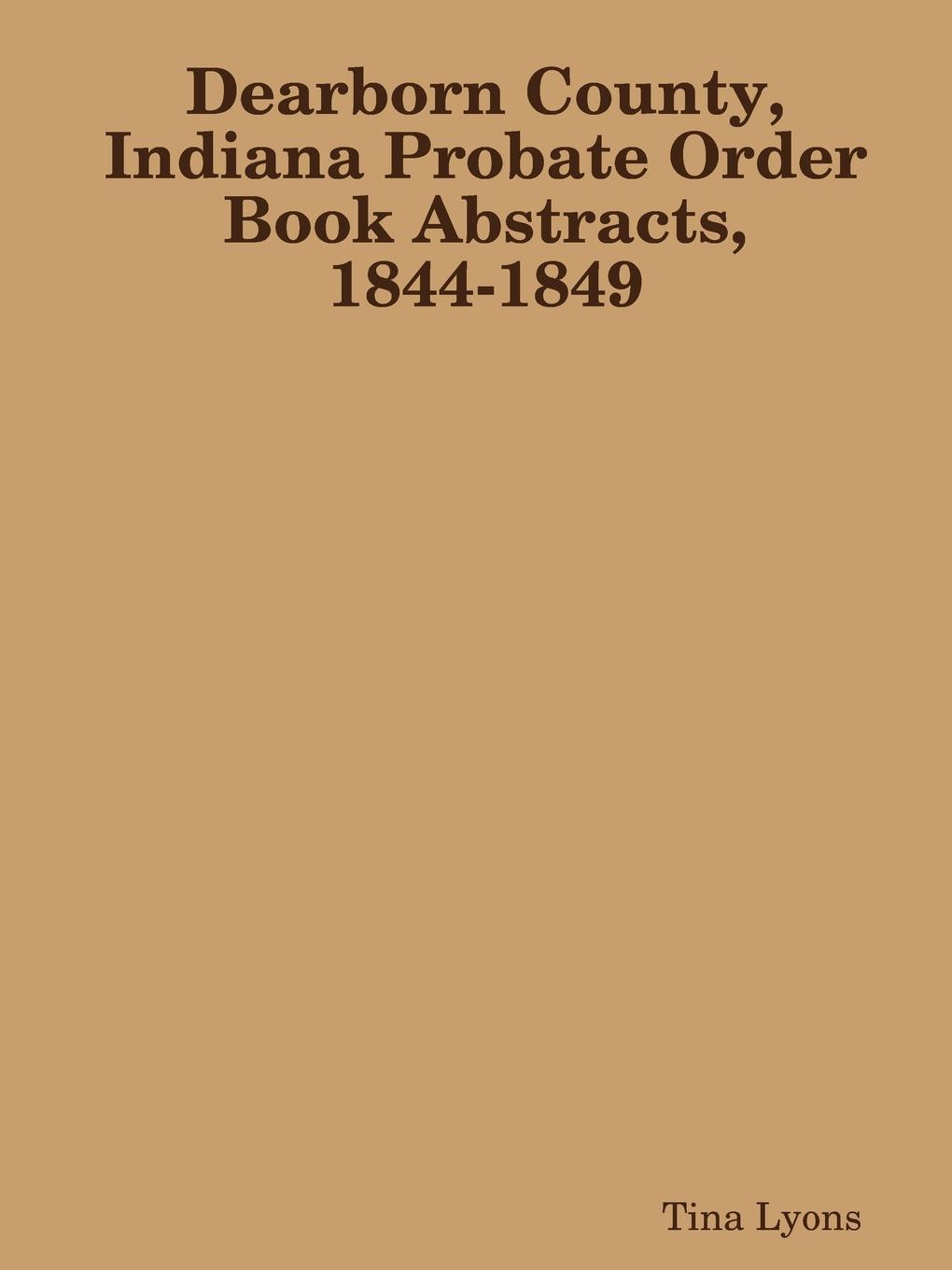 Tina Lyons Dearborn County, Indiana Probate Order Book Abstracts, 1844-1849 russell fishkind j aarp probate wars of the rich and famous an insider s guide to estate and probate litigation