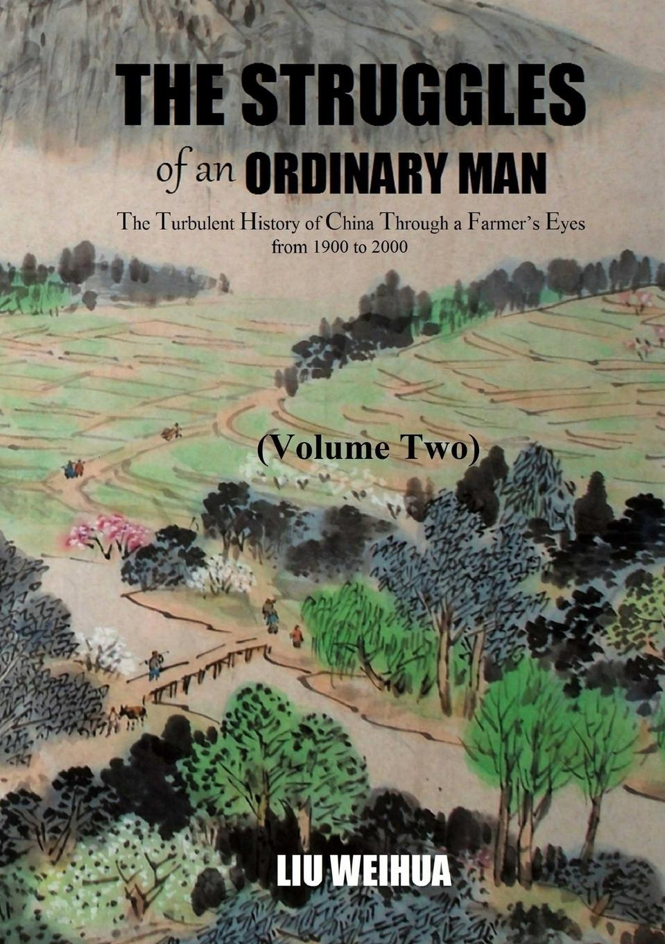 Weihua Liu The Struggles of an Ordinary Man - The Turbulent History of China Through a Farmer.s Eyes from 1900 to 2000 (Volume Two) art and china s revolution