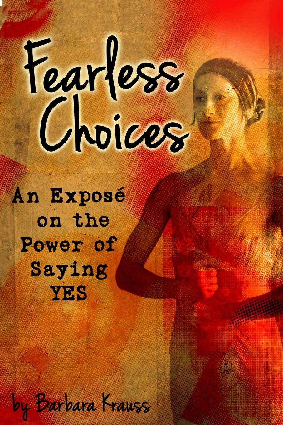 Barbara Krauss Fearless Choices. An Expose on the Power of Saying Yes цены